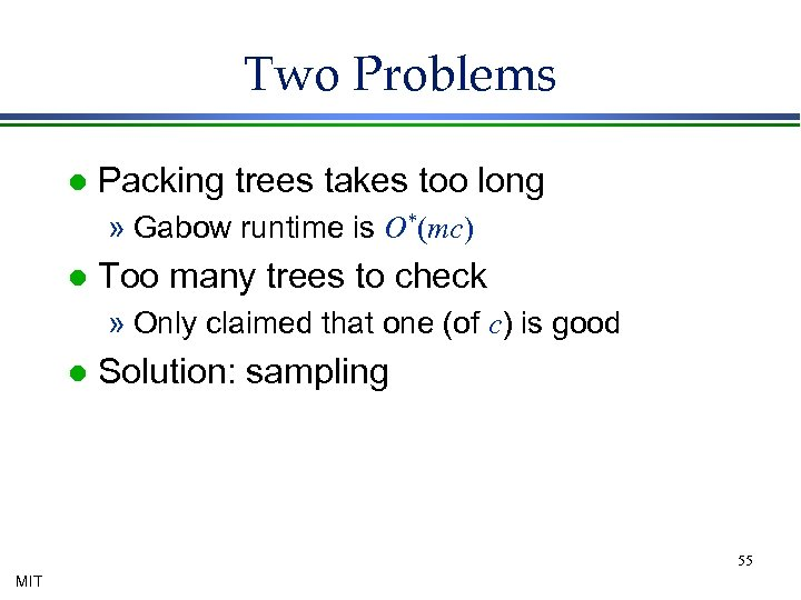 Two Problems l Packing trees takes too long » Gabow runtime is O*(mc) l