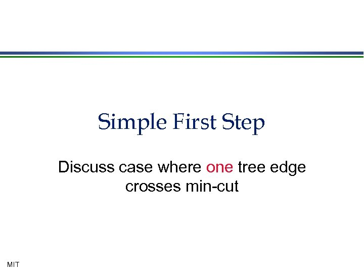 Simple First Step Discuss case where one tree edge crosses min-cut MIT