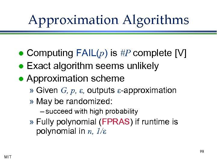Approximation Algorithms Computing FAIL(p) is #P complete [V] l Exact algorithm seems unlikely l