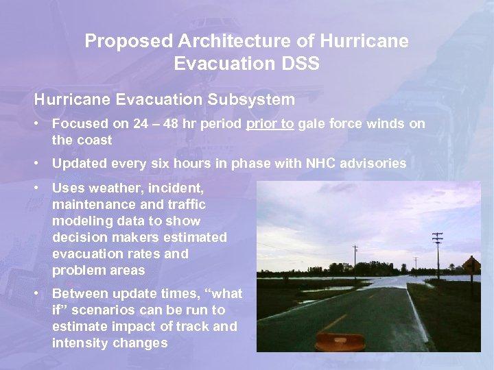 Proposed Architecture of Hurricane Evacuation DSS Hurricane Evacuation Subsystem • Focused on 24 –