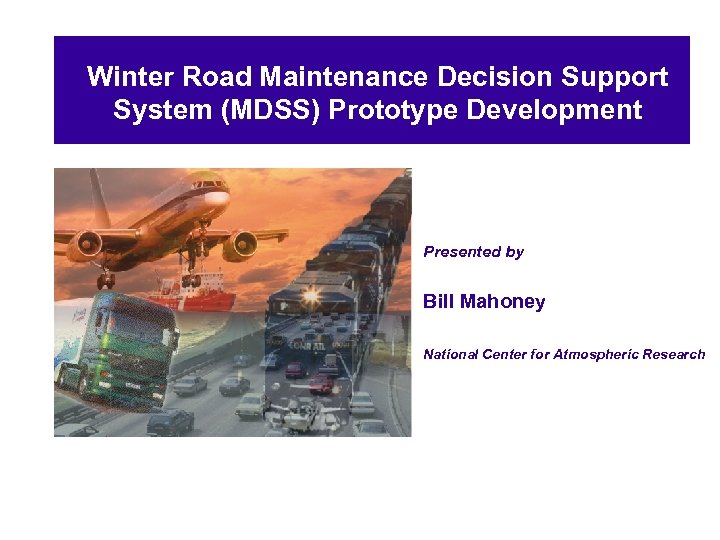 Winter Road Maintenance Decision Support System (MDSS) Prototype Development Presented by Bill Mahoney National