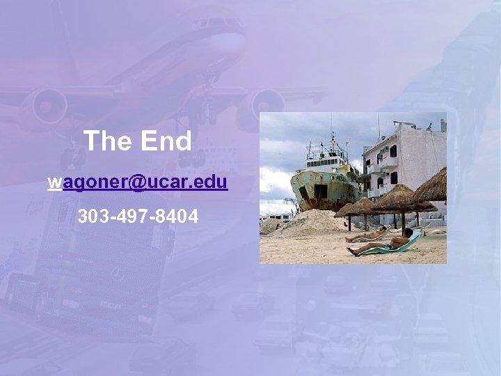The End wagoner@ucar. edu 303 -497 -8404