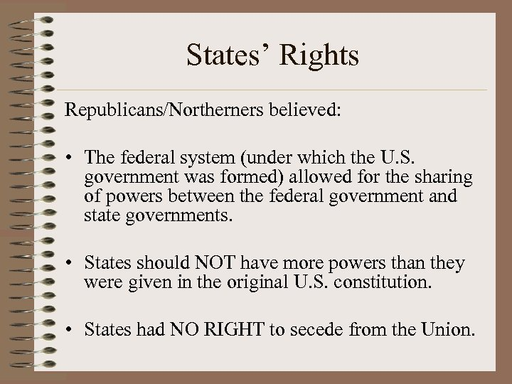 States' Rights Republicans/Northerners believed: • The federal system (under which the U. S. government