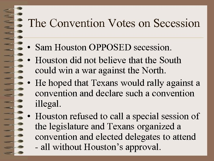 The Convention Votes on Secession • Sam Houston OPPOSED secession. • Houston did not