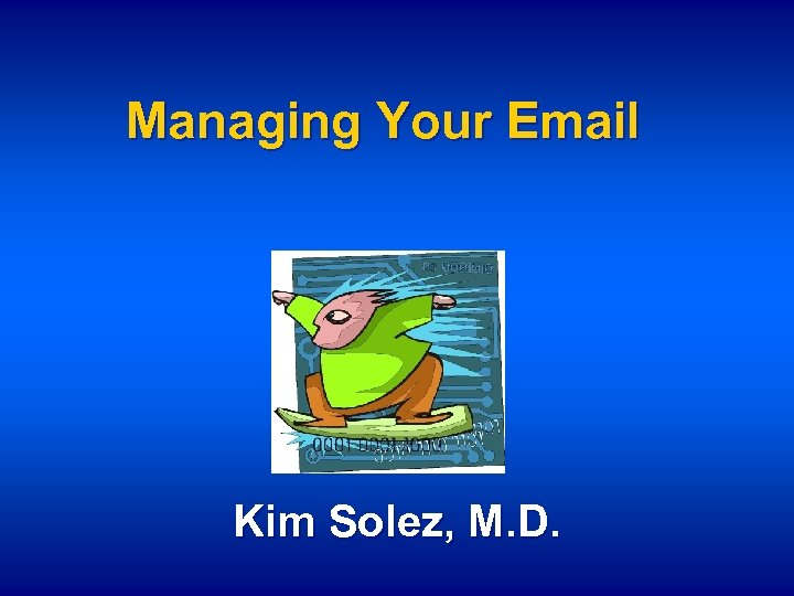 Managing Your Email Kim Solez, M. D.
