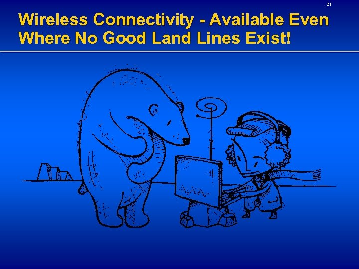 21 Wireless Connectivity - Available Even Where No Good Land Lines Exist!