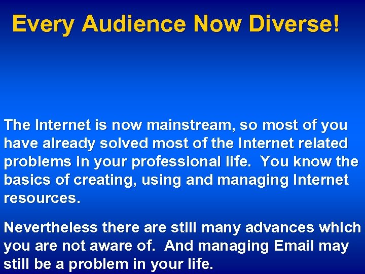 Every Audience Now Diverse! The Internet is now mainstream, so most of you have