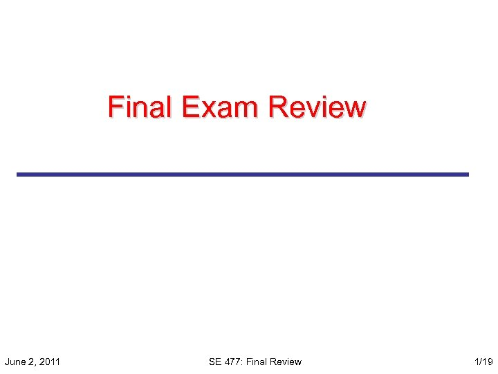 Final Exam Review June 2, 2011 SE 477: Final Review 1/19