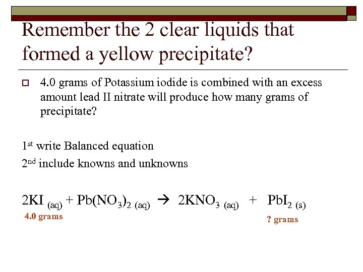 Remember the 2 clear liquids that formed a yellow precipitate? o 4. 0 grams