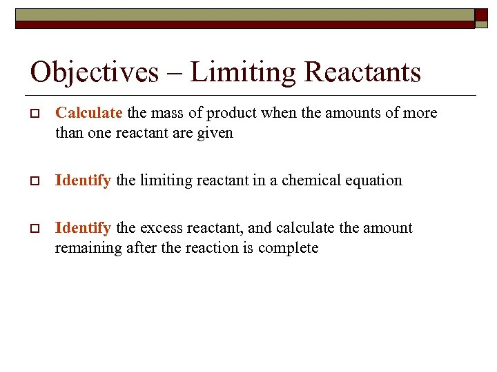 Objectives – Limiting Reactants o Calculate the mass of product when the amounts of