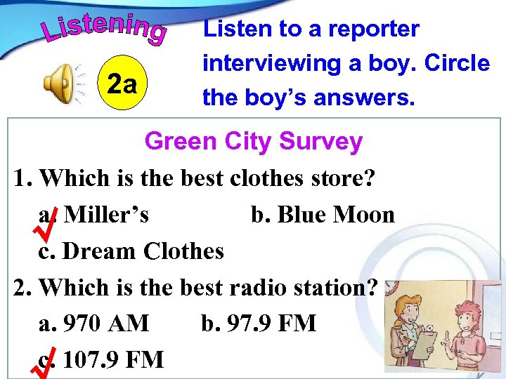 2 a Listen to a reporter interviewing a boy. Circle the boy's answers. Green