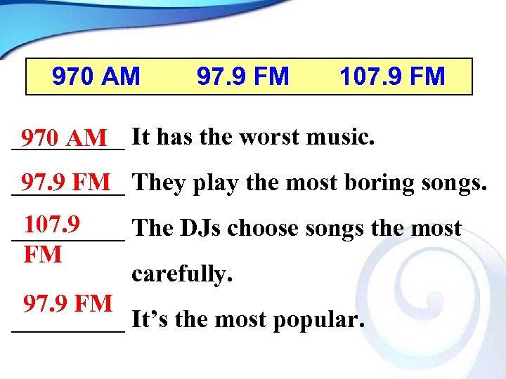 970 AM 97. 9 FM 107. 9 FM _____ It has the worst music.