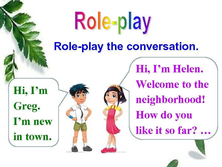 Role-play the conversation. Hi, I'm Greg. I'm new in town. Hi, I'm Helen. Welcome