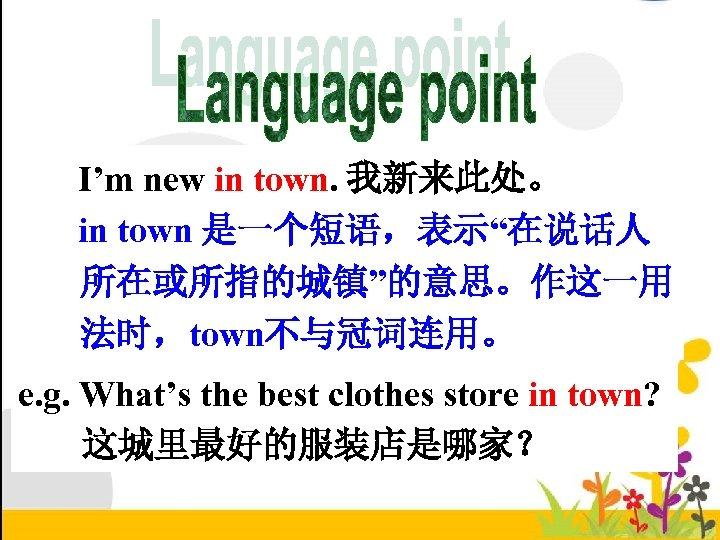 "I'm new in town. 我新来此处。 in town 是一个短语,表示""在说话人 所在或所指的城镇""的意思。作这一用 法时,town不与冠词连用。 e. g. What's the"