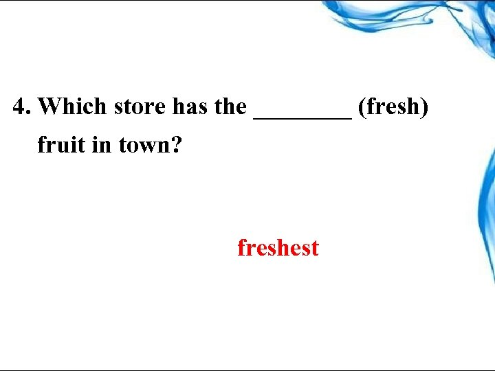 4. Which store has the ____ (fresh) fruit in town? freshest