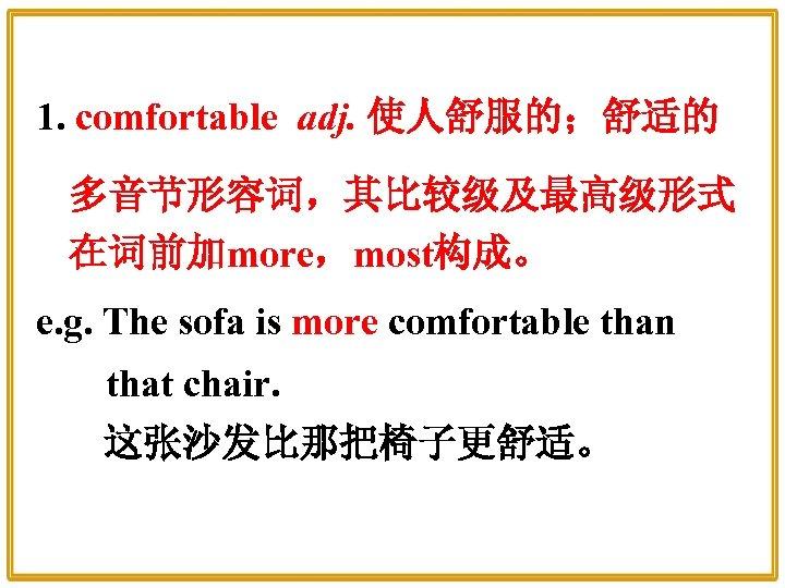 1. comfortable adj. 使人舒服的;舒适的 多音节形容词,其比较级及最高级形式 在词前加more,most构成。 e. g. The sofa is more comfortable than