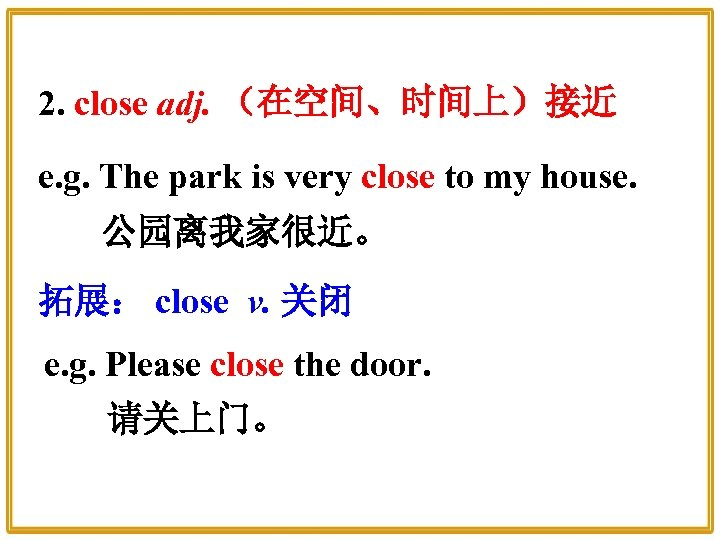 2. close adj. (在空间、时间上)接近 e. g. The park is very close to my house.