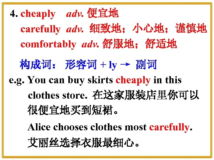 4. cheaply adv. 便宜地 carefully adv. 细致地;小心地;谨慎地 comfortably adv. 舒服地;舒适地 构成词: 形容词 + ly