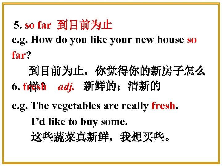 5. so far 到目前为止 e. g. How do you like your new house so