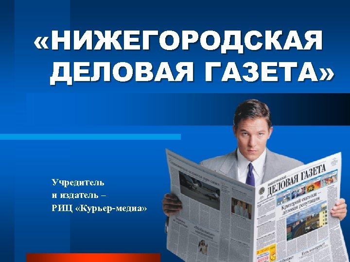 «НИЖЕГОРОДСКАЯ ДЕЛОВАЯ ГАЗЕТА» Учредитель и издатель – РИЦ «Курьер-медиа»