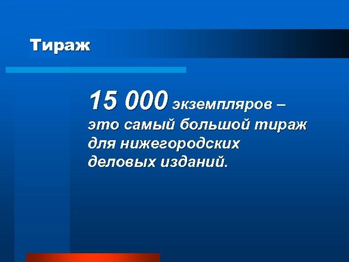 Тираж 15 000 экземпляров – это самый большой тираж для нижегородских деловых изданий.