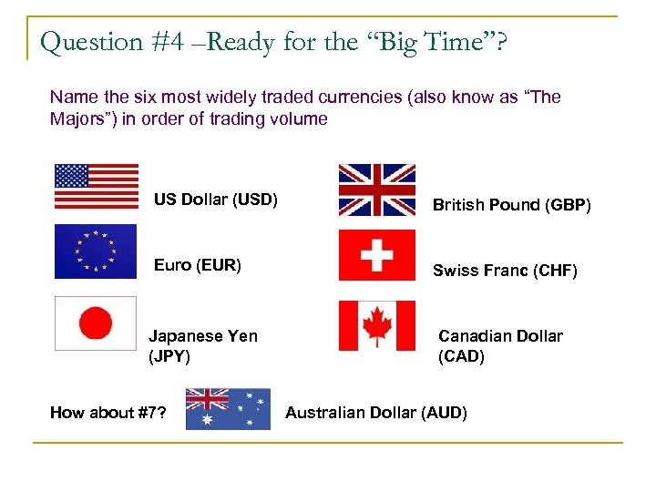 """Question #4 –Ready for the """"Big Time""""? Name the six most widely traded currencies"""