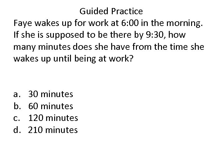 Guided Practice Faye wakes up for work at 6: 00 in the morning. If