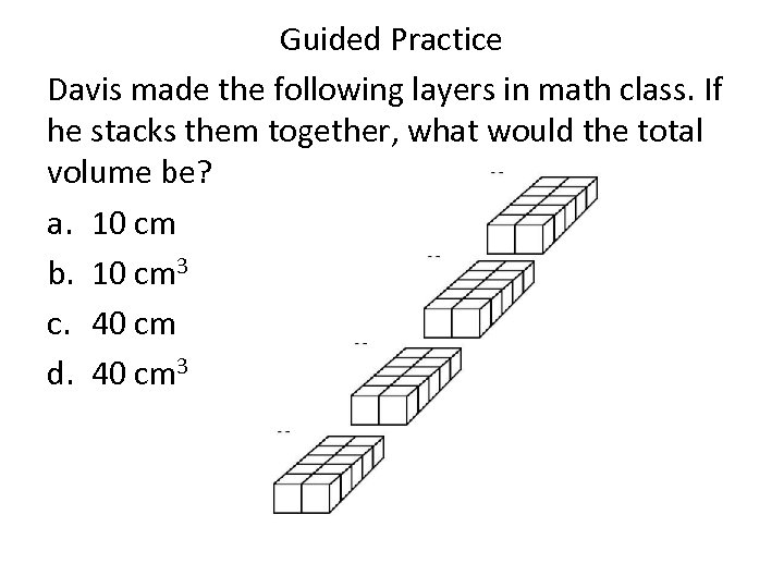 Guided Practice Davis made the following layers in math class. If he stacks them