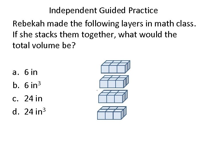 Independent Guided Practice Rebekah made the following layers in math class. If she stacks
