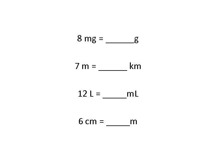 8 mg = ______g 7 m = ______ km 12 L = _____m. L
