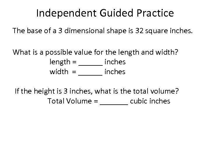Independent Guided Practice The base of a 3 dimensional shape is 32 square inches.
