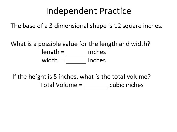 Independent Practice The base of a 3 dimensional shape is 12 square inches. What