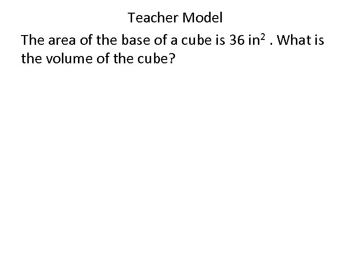 Teacher Model The area of the base of a cube is 36 in 2.