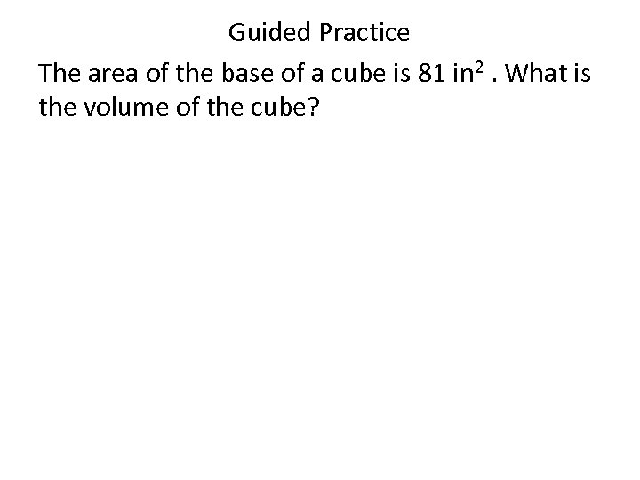 Guided Practice The area of the base of a cube is 81 in 2.