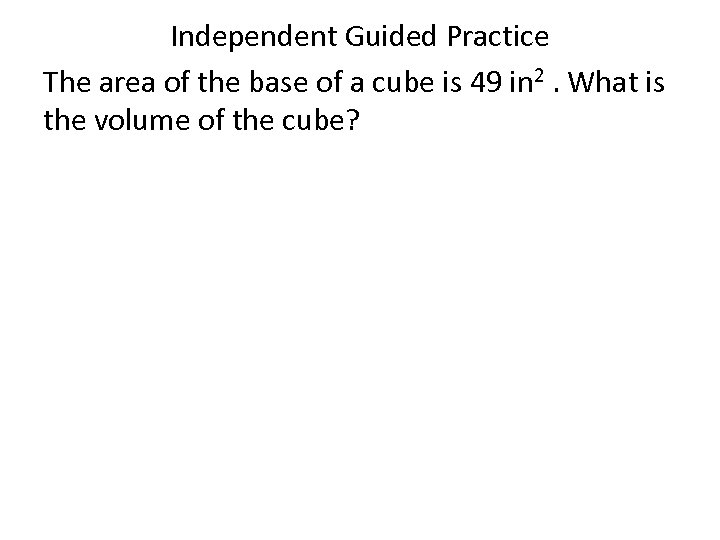 Independent Guided Practice The area of the base of a cube is 49 in