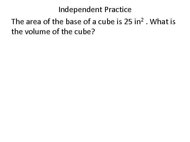 Independent Practice The area of the base of a cube is 25 in 2.
