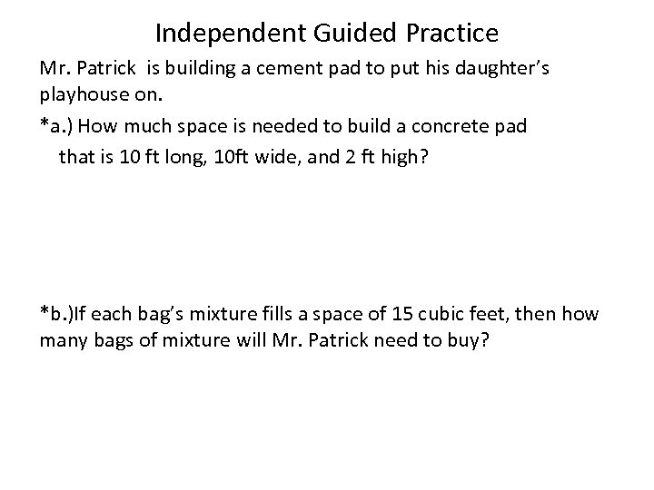 Independent Guided Practice Mr. Patrick is building a cement pad to put his daughter's