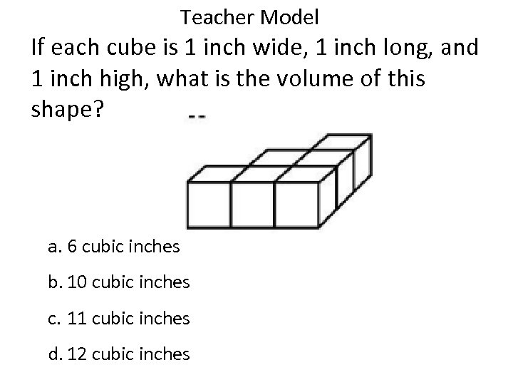 Teacher Model If each cube is 1 inch wide, 1 inch long, and 1