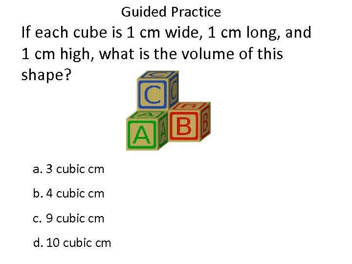 Guided Practice If each cube is 1 cm wide, 1 cm long, and 1