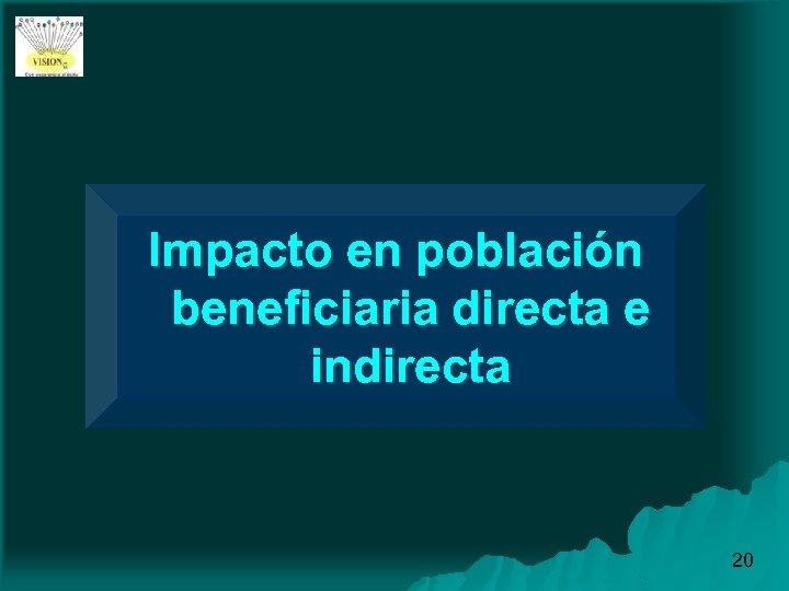 Impacto en población beneficiaria directa e indirecta 20