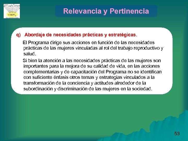 Relevancia y Pertinencia q) Abordaje de necesidades prácticas y estratégicas. El Programa dirige sus