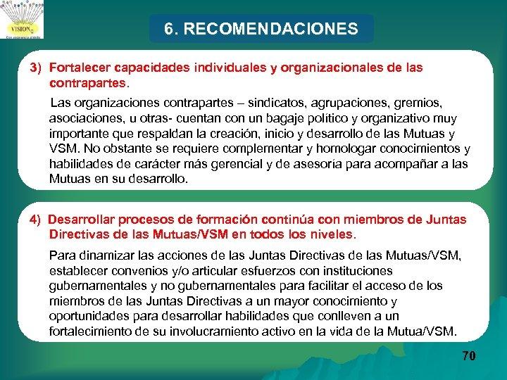 6. RECOMENDACIONES 3) Fortalecer capacidades individuales y organizacionales de las contrapartes. Las organizaciones contrapartes