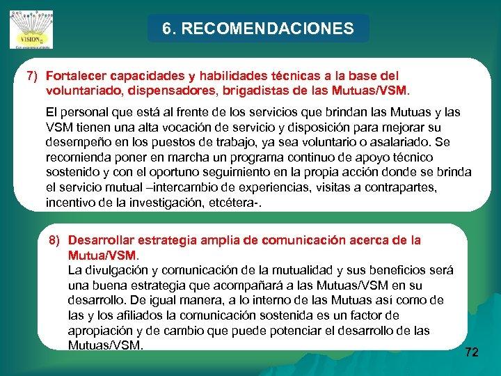 6. RECOMENDACIONES 7) Fortalecer capacidades y habilidades técnicas a la base del voluntariado, dispensadores,