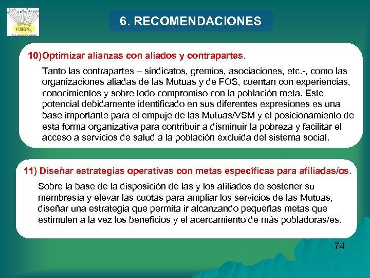6. RECOMENDACIONES 10) Optimizar alianzas con aliados y contrapartes. Tanto las contrapartes – sindicatos,