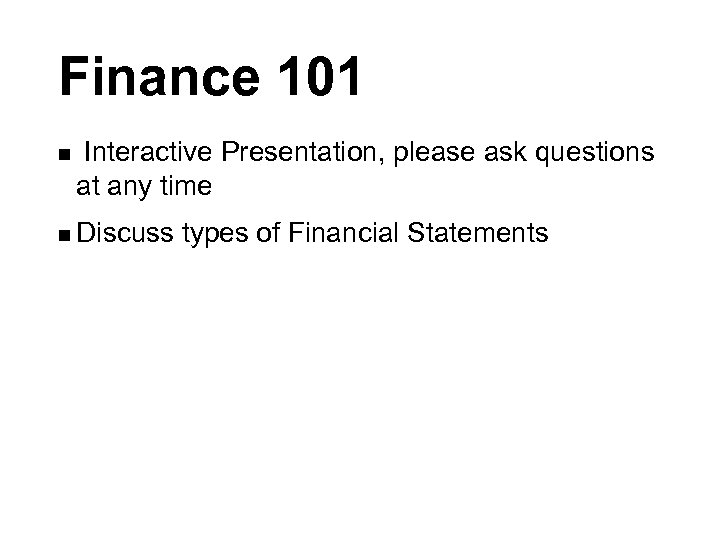 Finance 101 n Interactive Presentation, please ask questions at any time n Discuss types