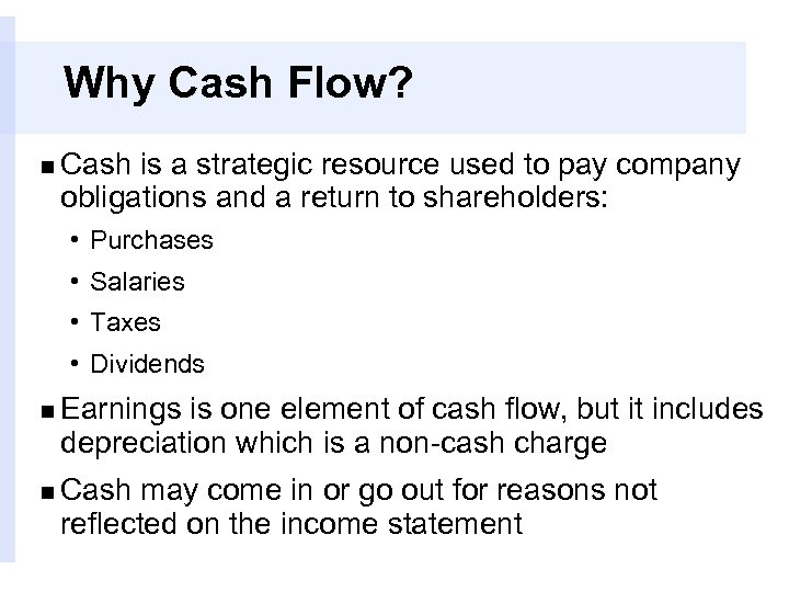 Why Cash Flow? n Cash is a strategic resource used to pay company obligations