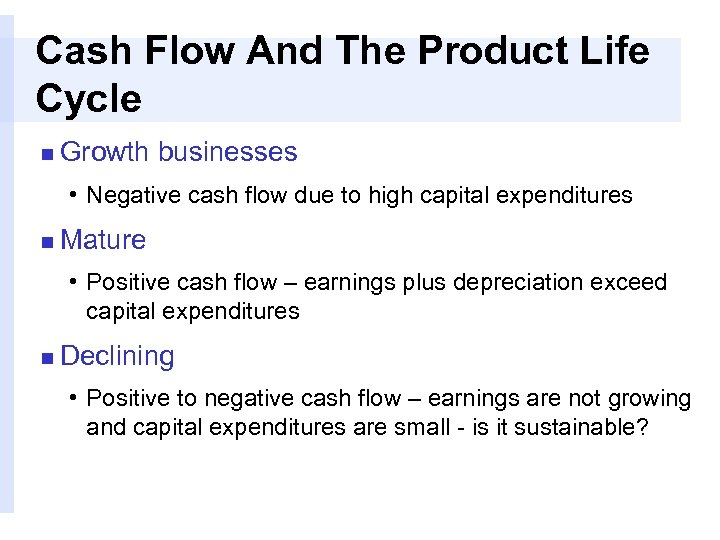 Cash Flow And The Product Life Cycle n Growth businesses • Negative cash flow