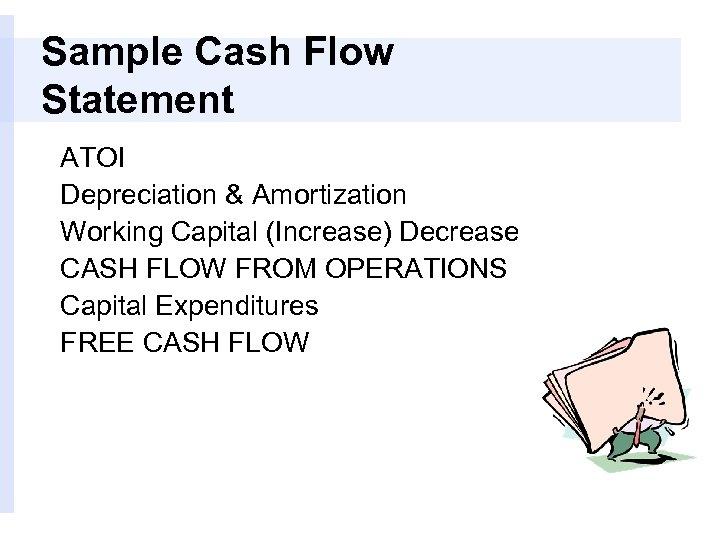 Sample Cash Flow Statement ATOI Depreciation & Amortization Working Capital (Increase) Decrease CASH FLOW