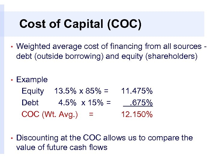 Cost of Capital (COC) • Weighted average cost of financing from all sources -