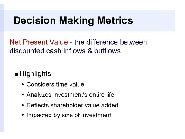 Decision Making Metrics Net Present Value - the difference between discounted cash inflows &